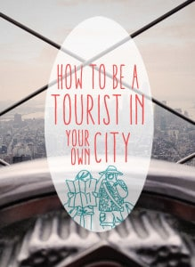 How To Be a Tourist in Your Own City